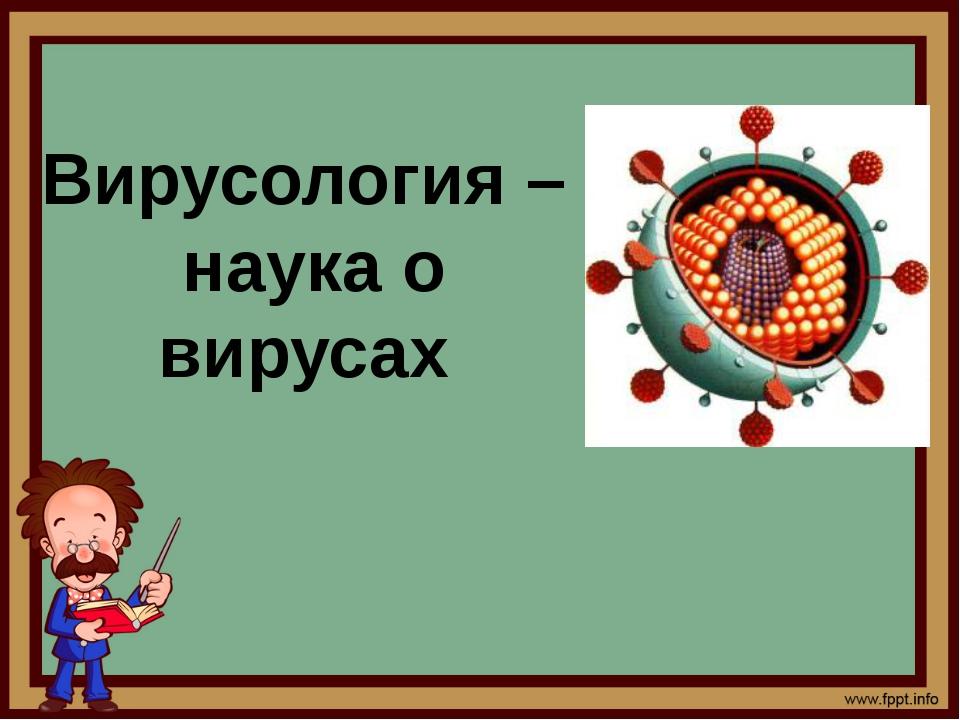 Вирусология – наука о вирусах