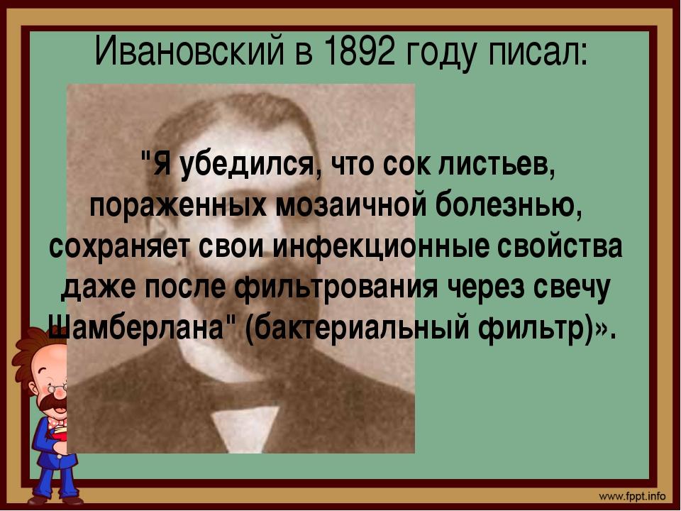 """Ивановский в 1892 году писал: """"Я убедился, что сок листьев, пораженных мозаич..."""