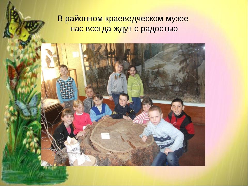В районном краеведческом музее нас всегда ждут с радостью