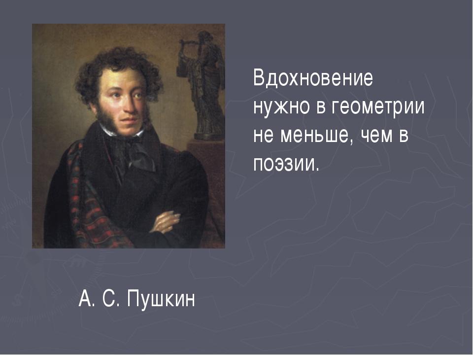 Вдохновение нужно в геометрии не меньше, чем в поэзии. А. С. Пушкин