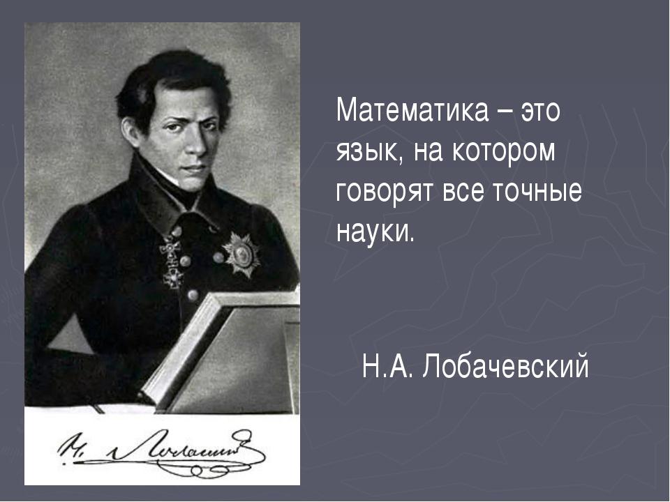 Математика – это язык, на котором говорят все точные науки. Н.А. Лобачевский