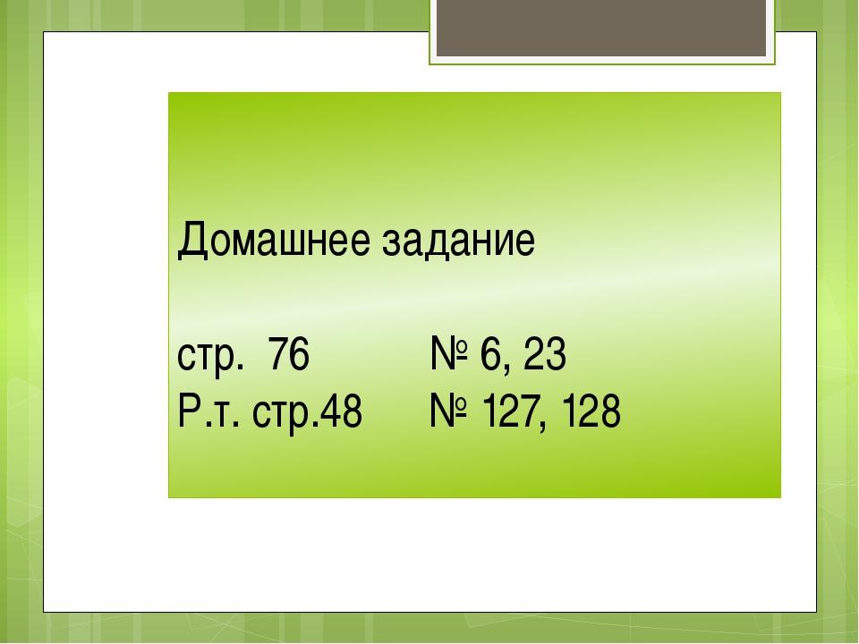 Домашнее задание стр. 76 № 6, 23 Р.т. стр.48 № 127, 128