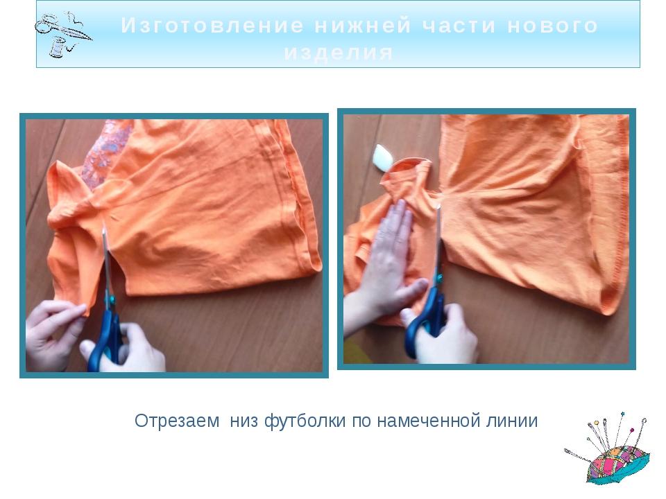 Изготовление нижней части нового изделия Отрезаем низ футболки по намеченной...