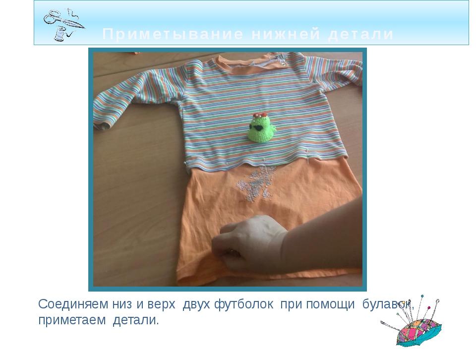 Приметывание нижней детали Соединяем низ и верх двух футболок при помощи була...