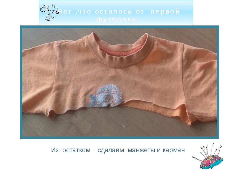 Вот ,что осталось от первой футболки Из остатком сделаем манжеты и карман