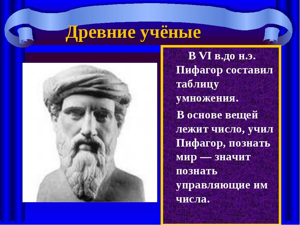 В VI в.до н.э. Пифагор составил таблицу умножения. В основе вещей лежит числ...