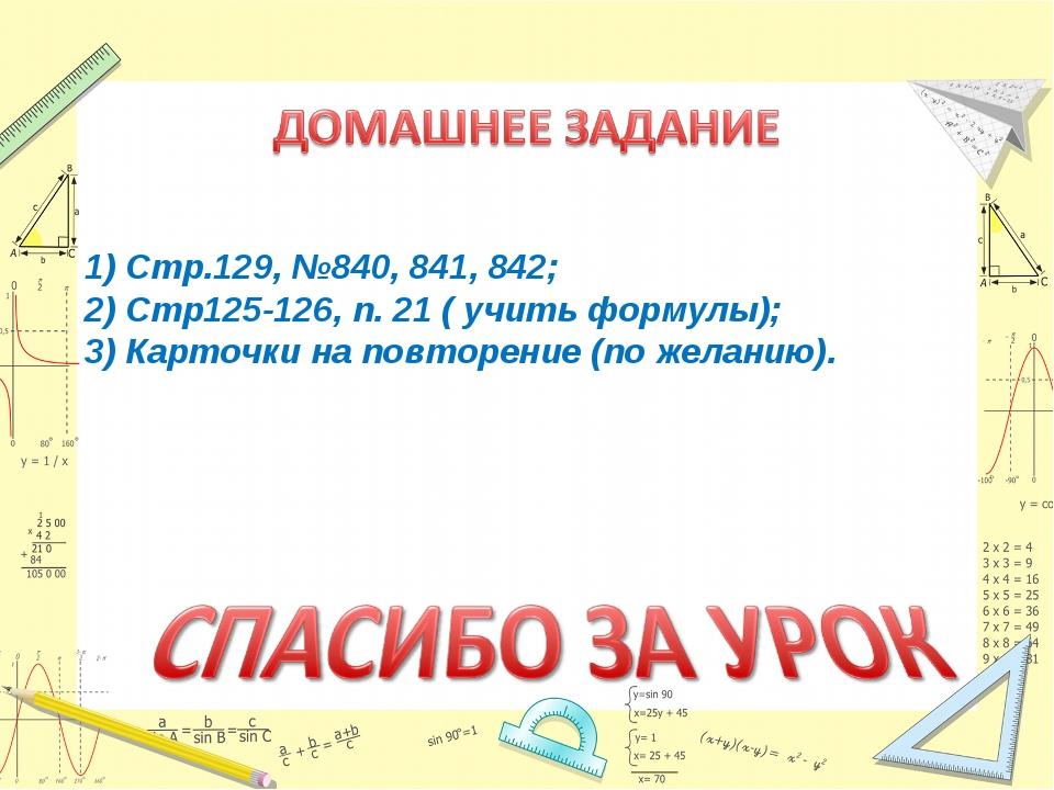 1) Стр.129, №840, 841, 842; 2) Стр125-126, п. 21 ( учить формулы); 3) Карточк...