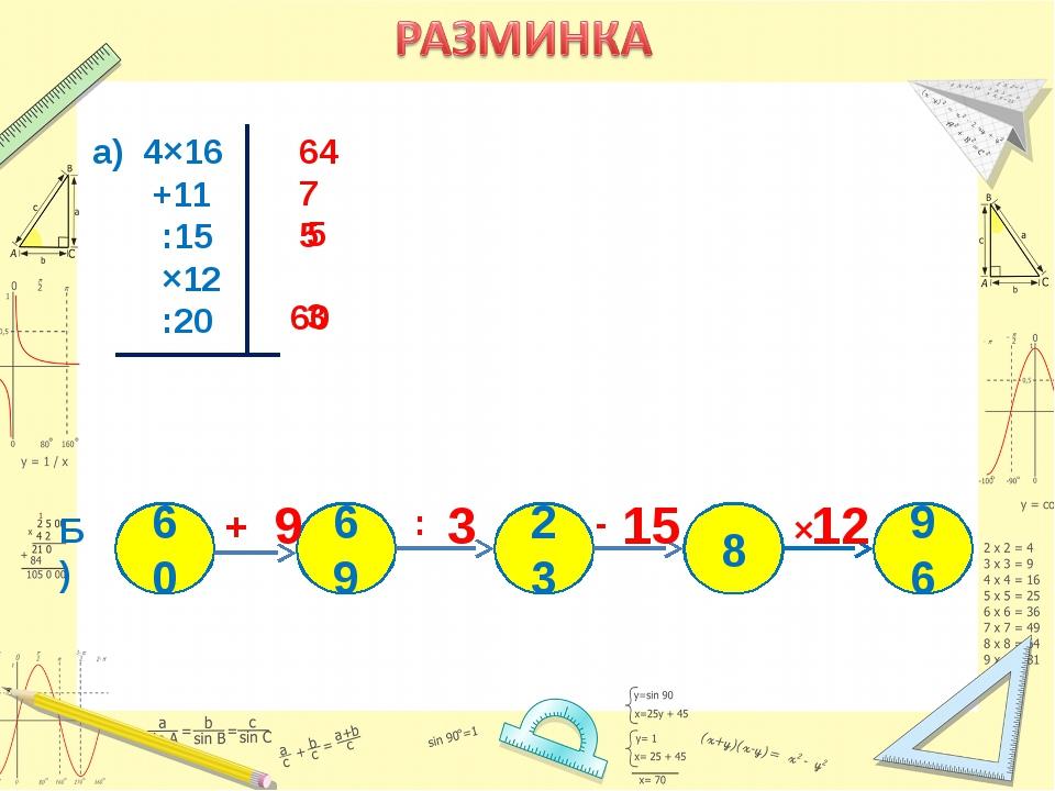 а) 4×16 +11 :15 ×12 :20 Б) 8 96 23 69 60 × +  : 64 75 5 60 3 3 15 9 12