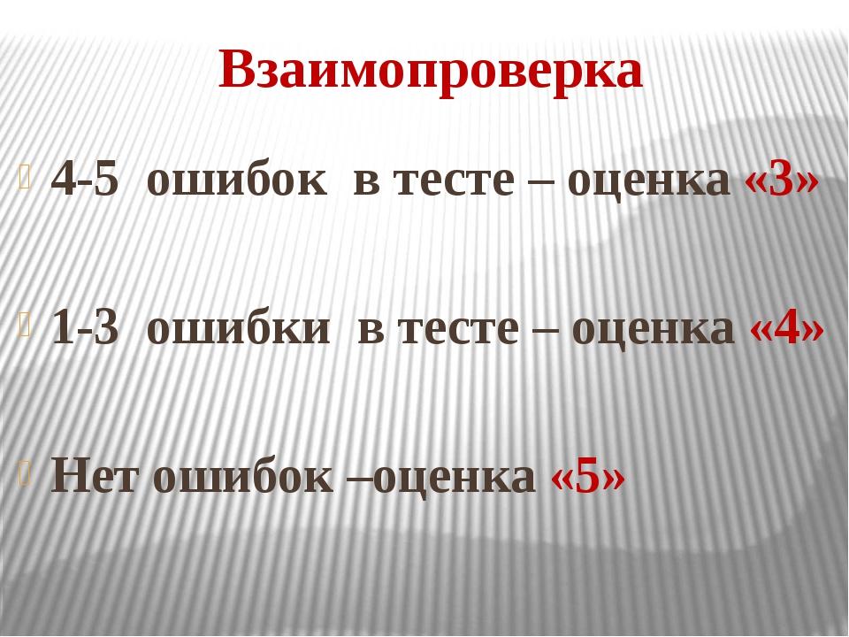 Взаимопроверка 4-5 ошибок в тесте – оценка «3» 1-3 ошибки в тесте – оценка «4...