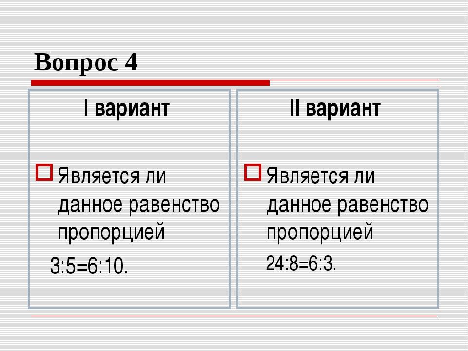 Вопрос 4 I вариант Является ли данное равенство пропорцией 3:5=6:10. II вариа...