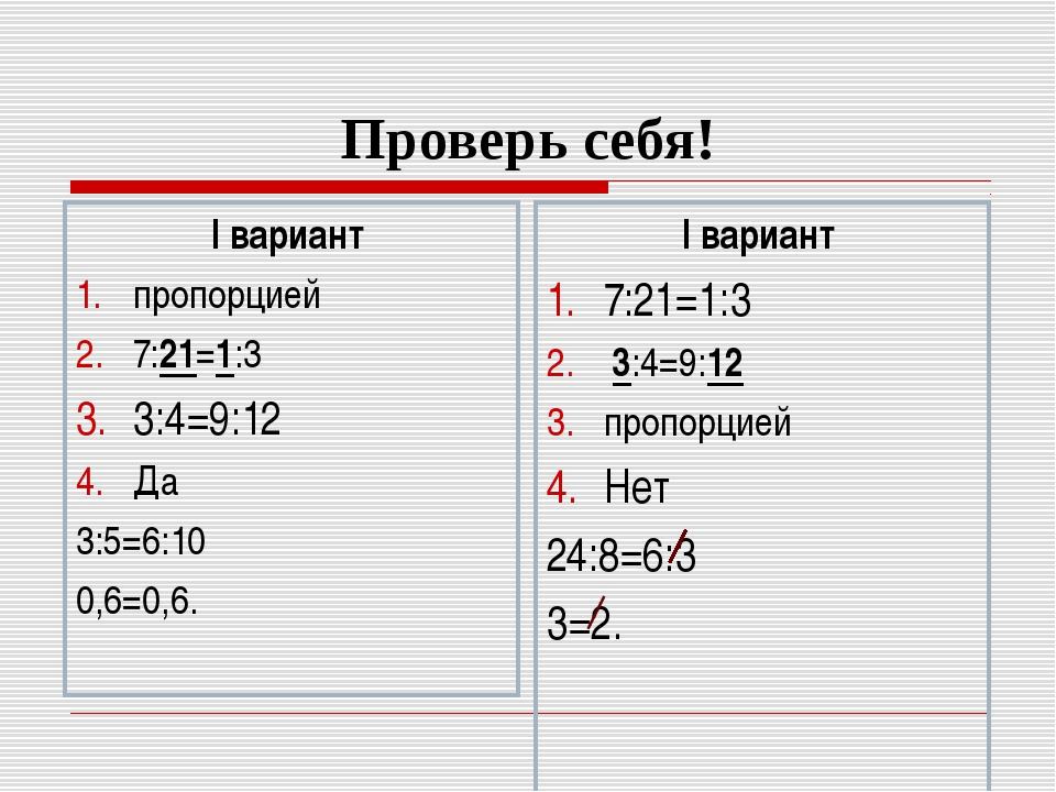 Проверь себя! I вариант пропорцией 7:21=1:3 3:4=9:12 Да 3:5=6:10 0,6=0,6. I в...