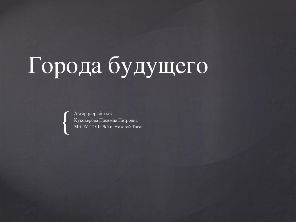Города будущего Автор разработки: Куковерова Надежда Петровна МБОУ СОШ №5 г....