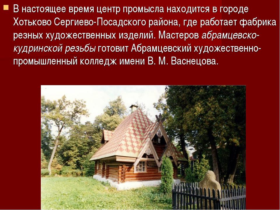 В настоящее время центр промысла находится в городе Хотьково Сергиево-Посадск...