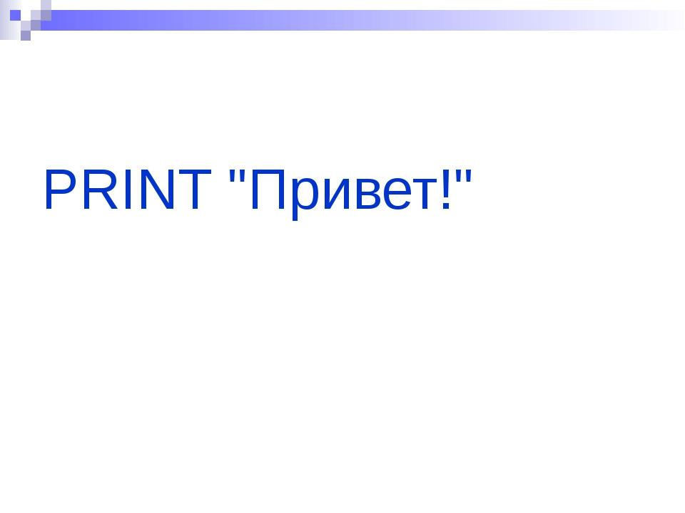 "PRINT ""Привет!"""