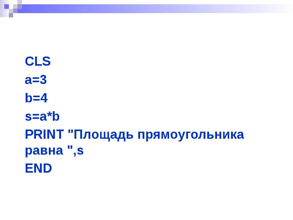 """CLS a=3 b=4 s=a*b PRINT """"Площадь прямоугольника равна """",s END"""