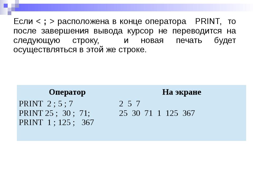 Если < ; > расположена в конце оператора PRINT, то после завершения вывода ку...