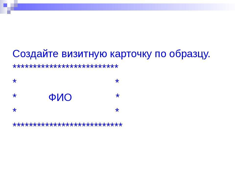 Создайте визитную карточку по образцу. ************************** * * * ФИО *...