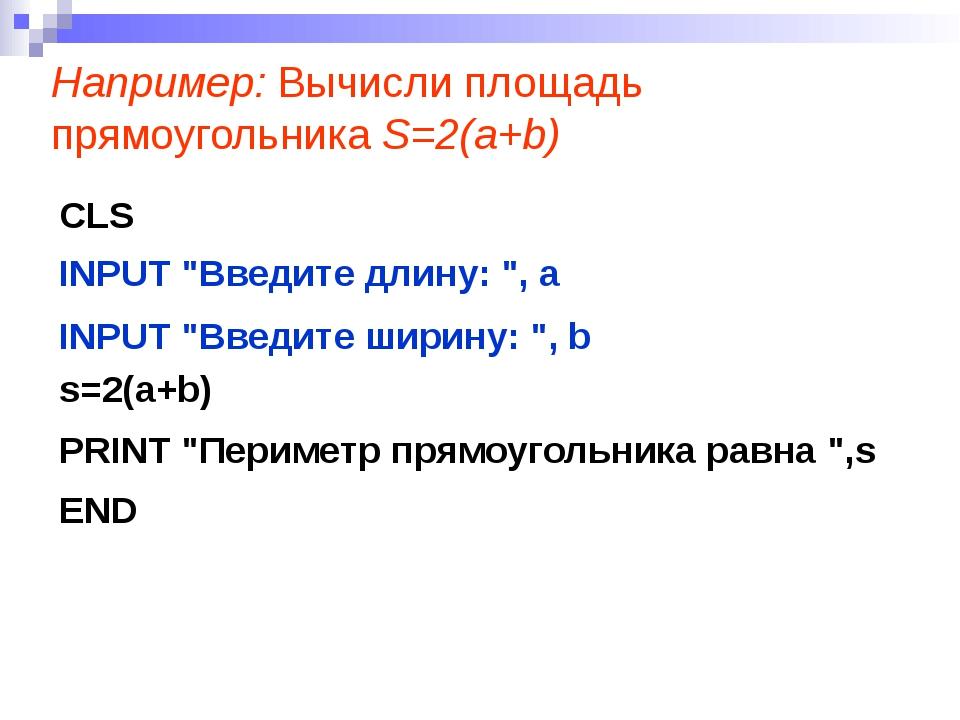 """Например: Вычисли площадь прямоугольника S=2(a+b) CLS INPUT """"Введите длину: """"..."""