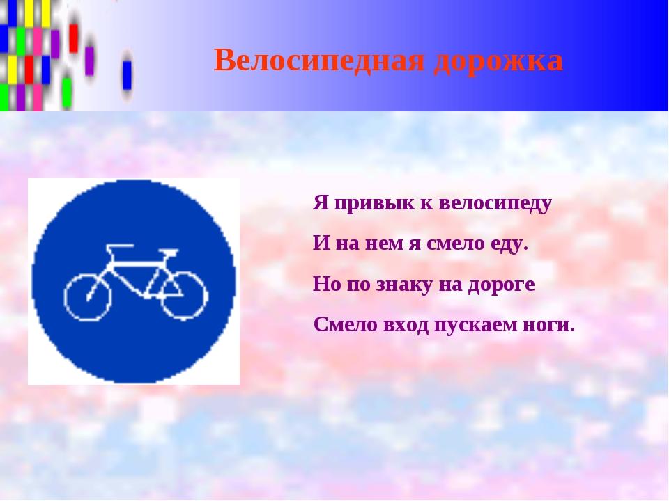 Велосипедная дорожка Я привык к велосипеду И на нем я смело еду. Но по знаку...
