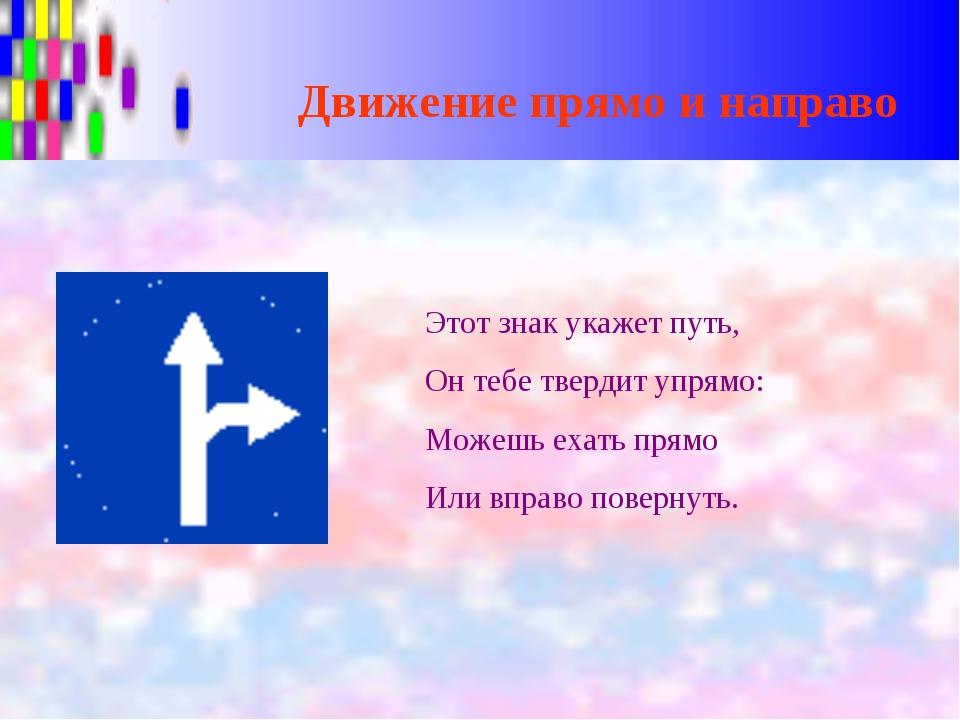 Движение прямо и направо Этот знак укажет путь, Он тебе твердит упрямо: Можеш...
