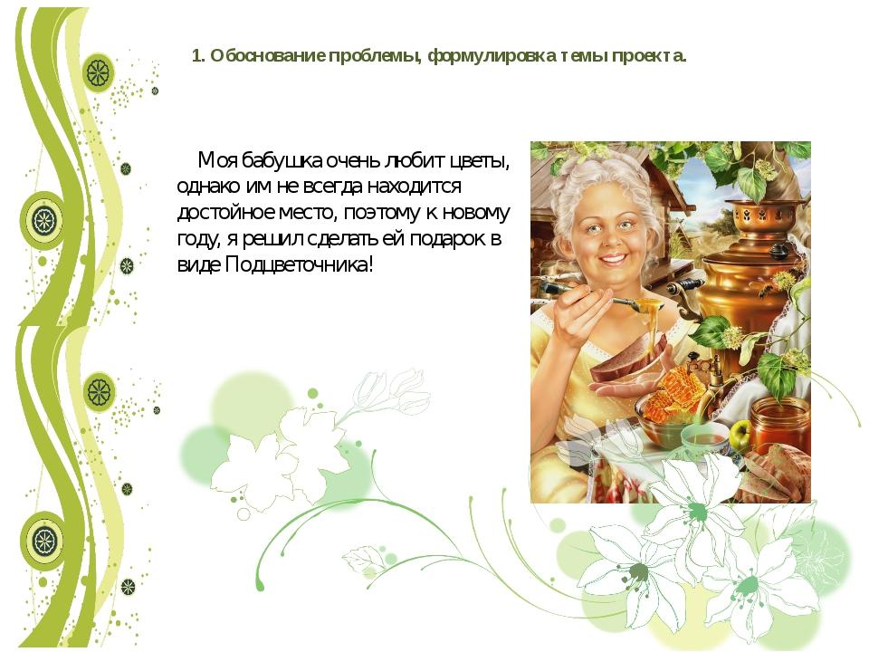 1. Обоснование проблемы, формулировка темы проекта. Моя бабушка очень любит ц...