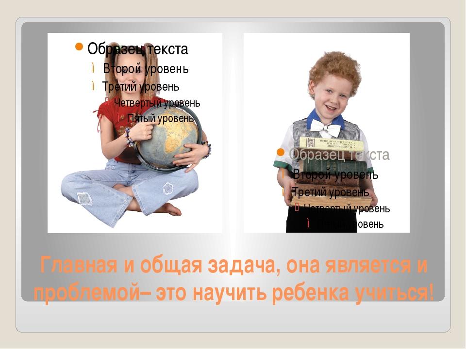 Главная и общая задача, она является и проблемой– это научить ребенка учиться!