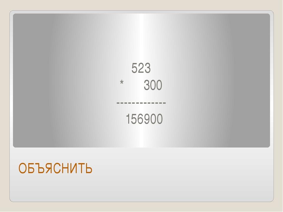 523 * 300 ------------- 156900 ОБЪЯСНИТЬ