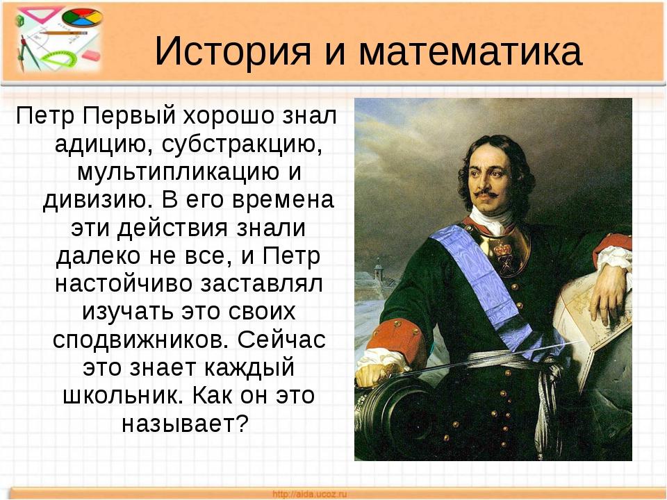 История и математика Петр Первый хорошо знал адицию, субстракцию, мультиплика...