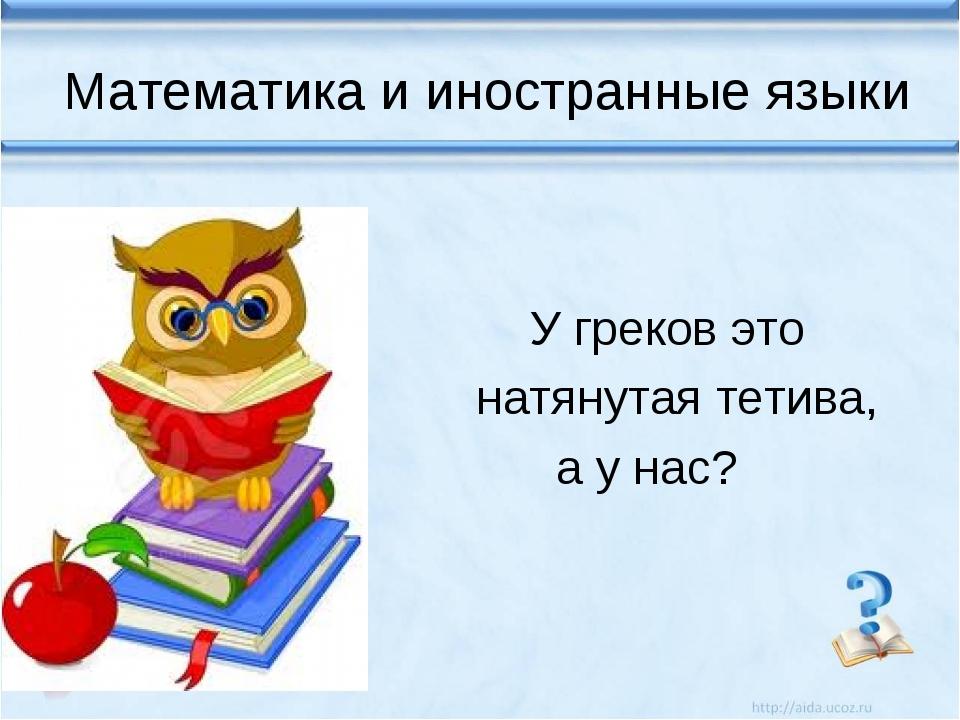 Математика и иностранные языки У греков это натянутая тетива, а у нас?