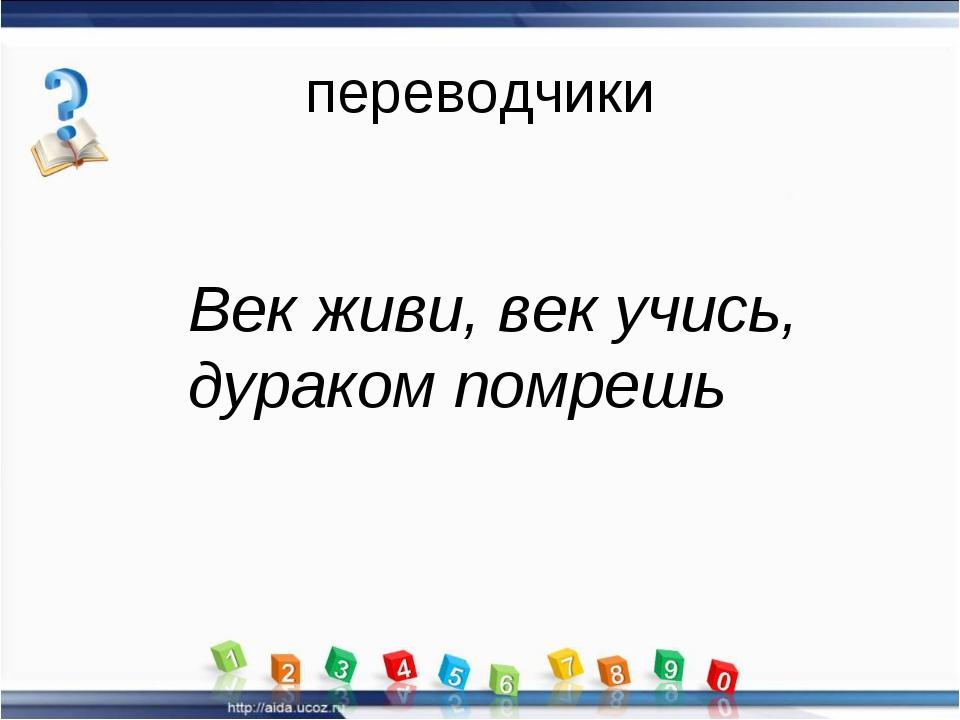 переводчики Век живи, век учись, дураком помрешь