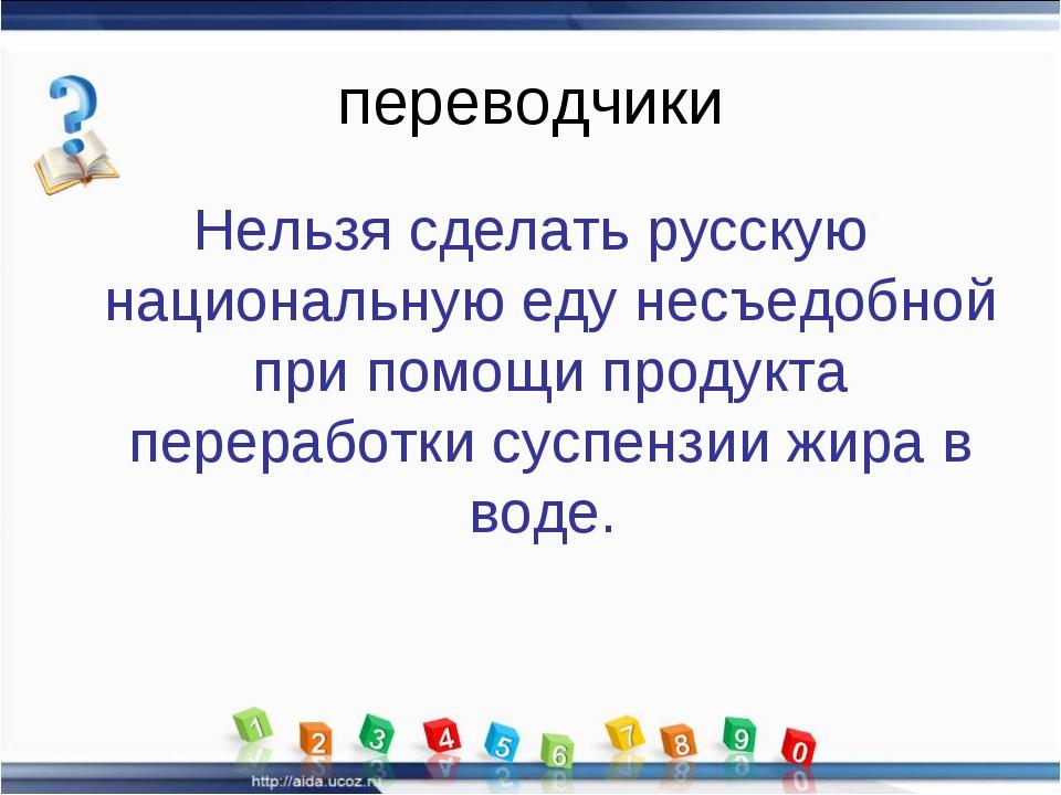 переводчики Нельзя сделать русскую национальную еду несъедобной при помощи пр...