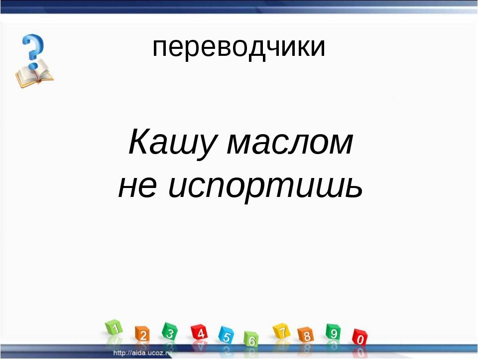 переводчики Кашу маслом не испортишь