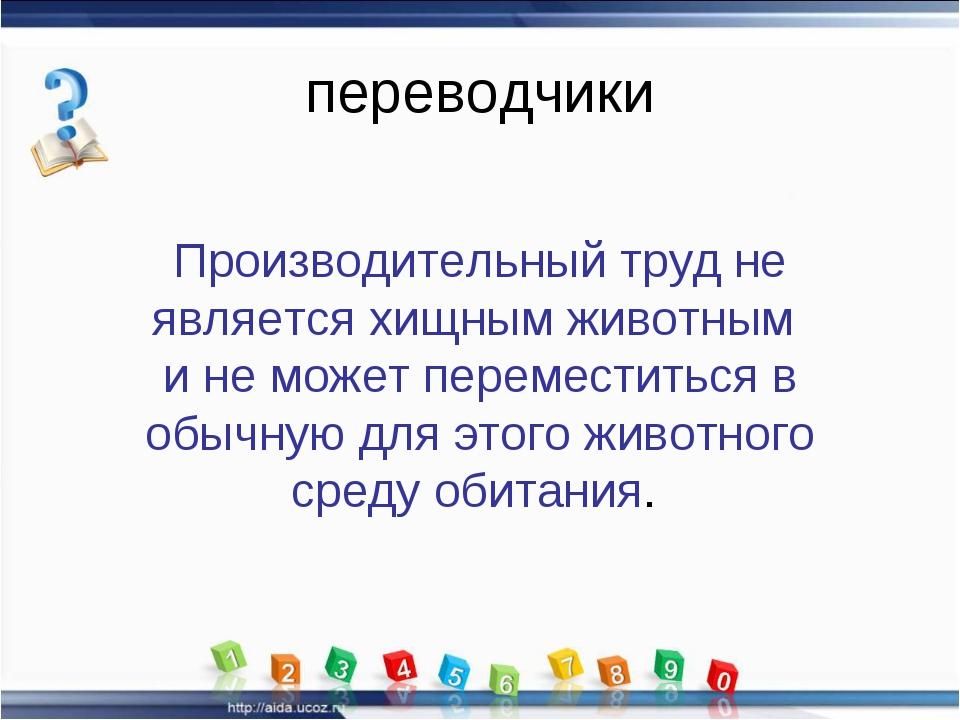 переводчики Производительный труд не является хищным животным и не может пере...