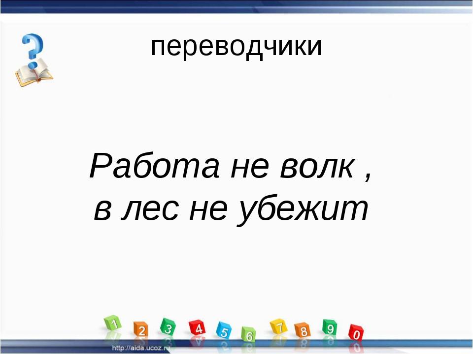 переводчики Работа не волк , в лес не убежит