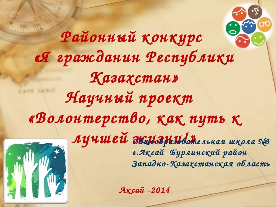 Аксай -2014 Районный конкурс «Я гражданин Республики Казахстан» Научный проек...