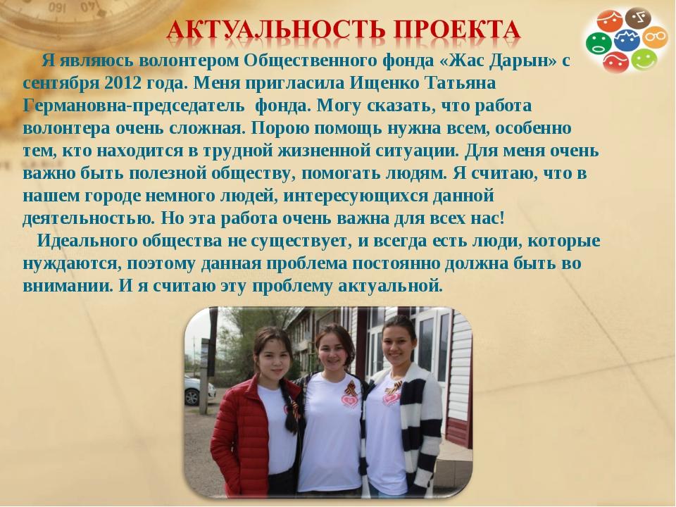 Я являюсь волонтером Общественного фонда «Жас Дарын» с сентября 2012 года. М...