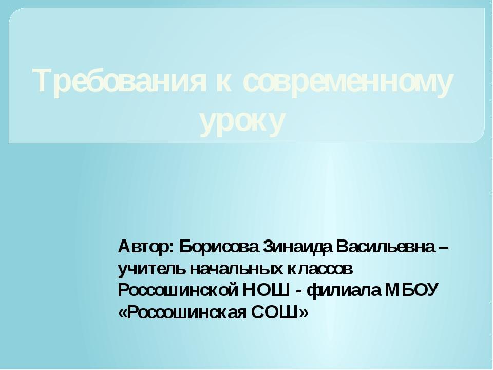 Требования к современному уроку Автор: Борисова Зинаида Васильевна – учитель...