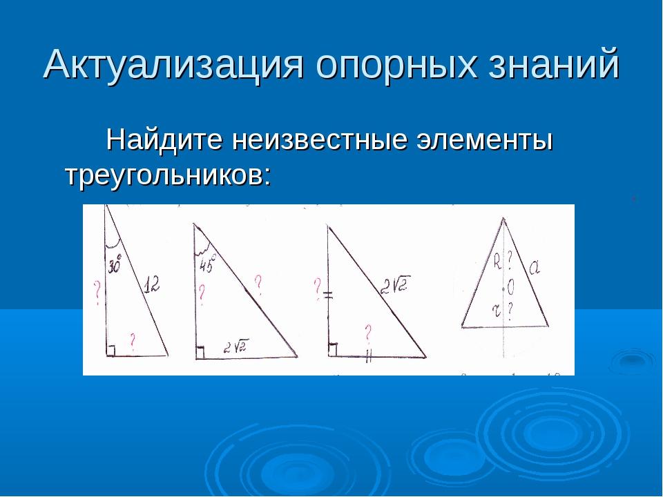 Актуализация опорных знаний Найдите неизвестные элементы треугольников: