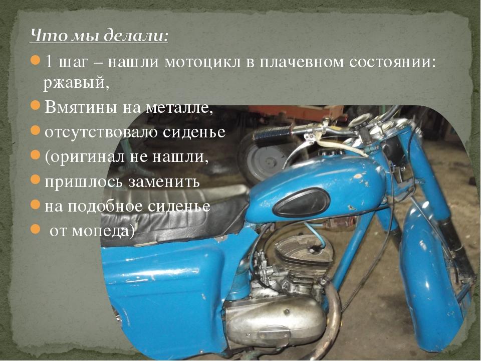 1 шаг – нашли мотоцикл в плачевном состоянии: ржавый, Вмятины на металле, отс...