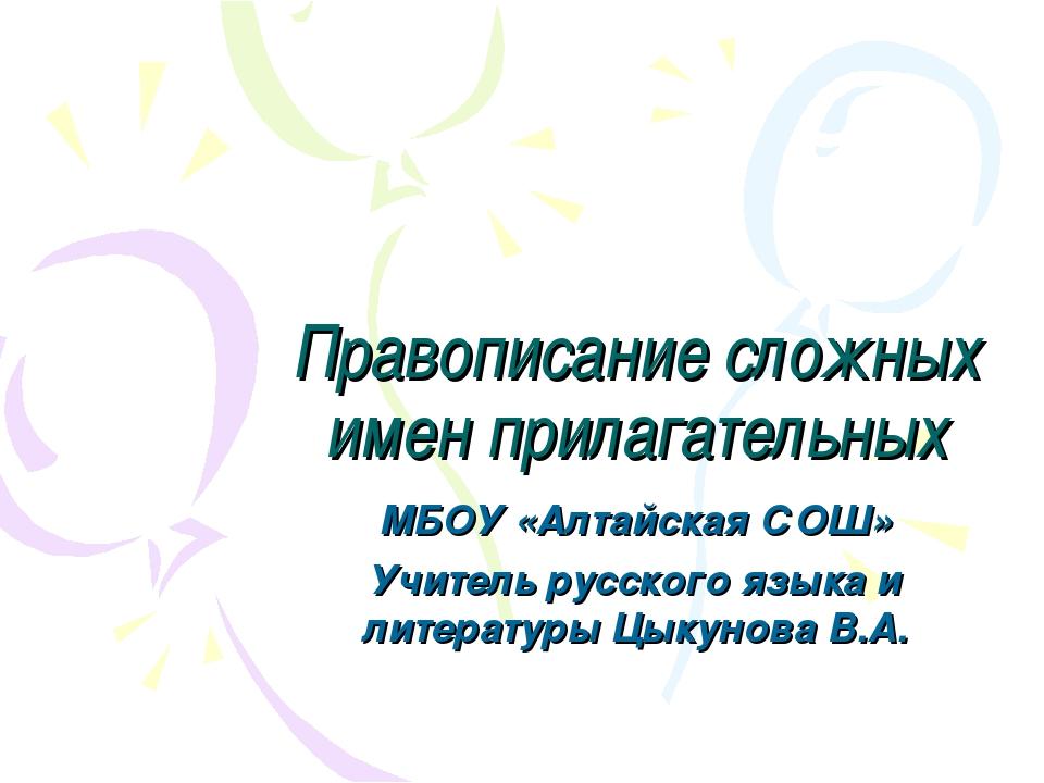 Правописание сложных имен прилагательных МБОУ «Алтайская СОШ» Учитель русског...