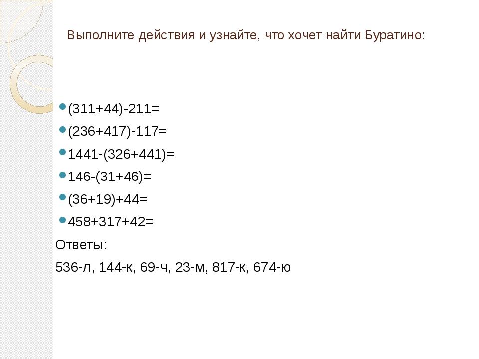 Выполните действия и узнайте, что хочет найти Буратино: (311+44)-211= (236+4...