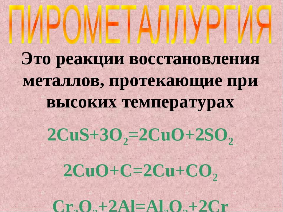 Это реакции восстановления металлов, протекающие при высоких температурах 2Cu...