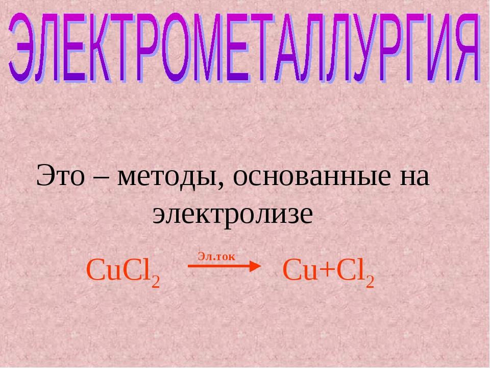 Это – методы, основанные на электролизе CuCl2Cu+Cl2 Эл.ток