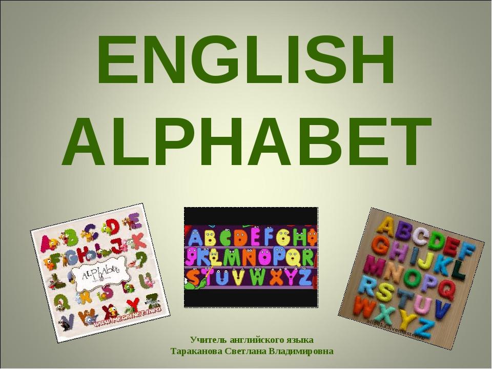 ENGLISH ALPHABET Учитель английского языка Тараканова Светлана Владимировна