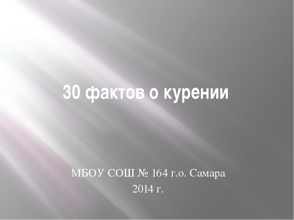 30 фактов о курении МБОУ СОШ № 164 г.о. Самара 2014 г.