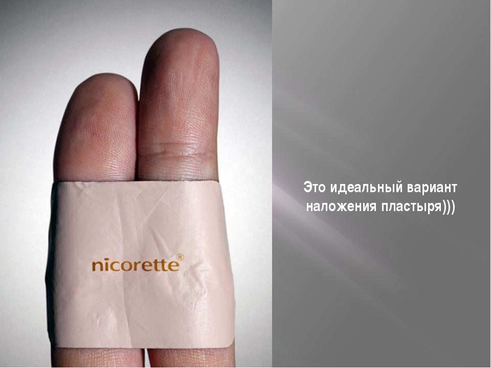 Это идеальный вариант наложения пластыря)))