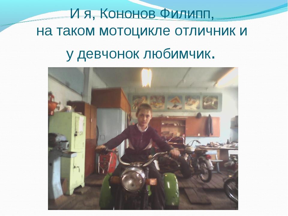 И я, Кононов Филипп, на таком мотоцикле отличник и у девчонок любимчик.