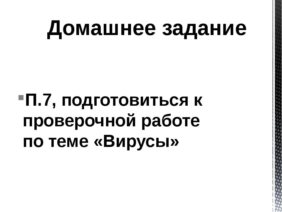 П.7, подготовиться к проверочной работе по теме «Вирусы» Домашнее задание