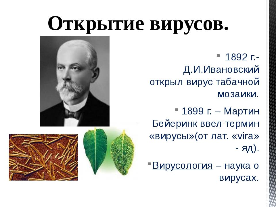 1892 г.- Д.И.Ивановский открыл вирус табачной мозаики. 1899 г. – Мартин Бейе...