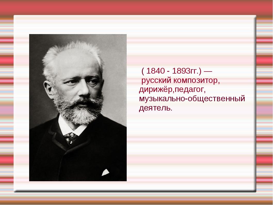 Пётр Ильи́ч Чайко́вский ( 1840 - 1893гг.) — русский композитор, дирижёр,педаг...